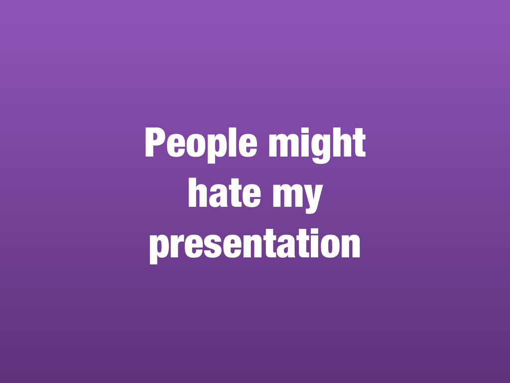 People might hate my  presentation
