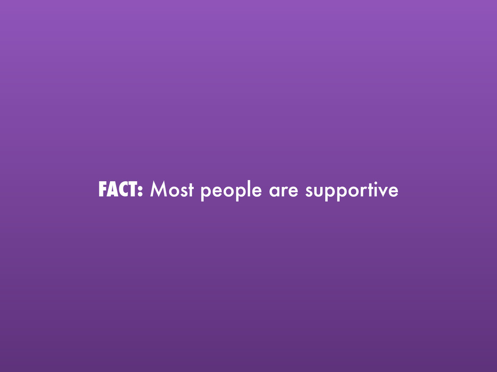FACT: Most people are supportive