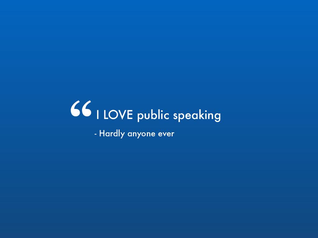 """I LOVE public speaking """" - Hardly anyone ever"""