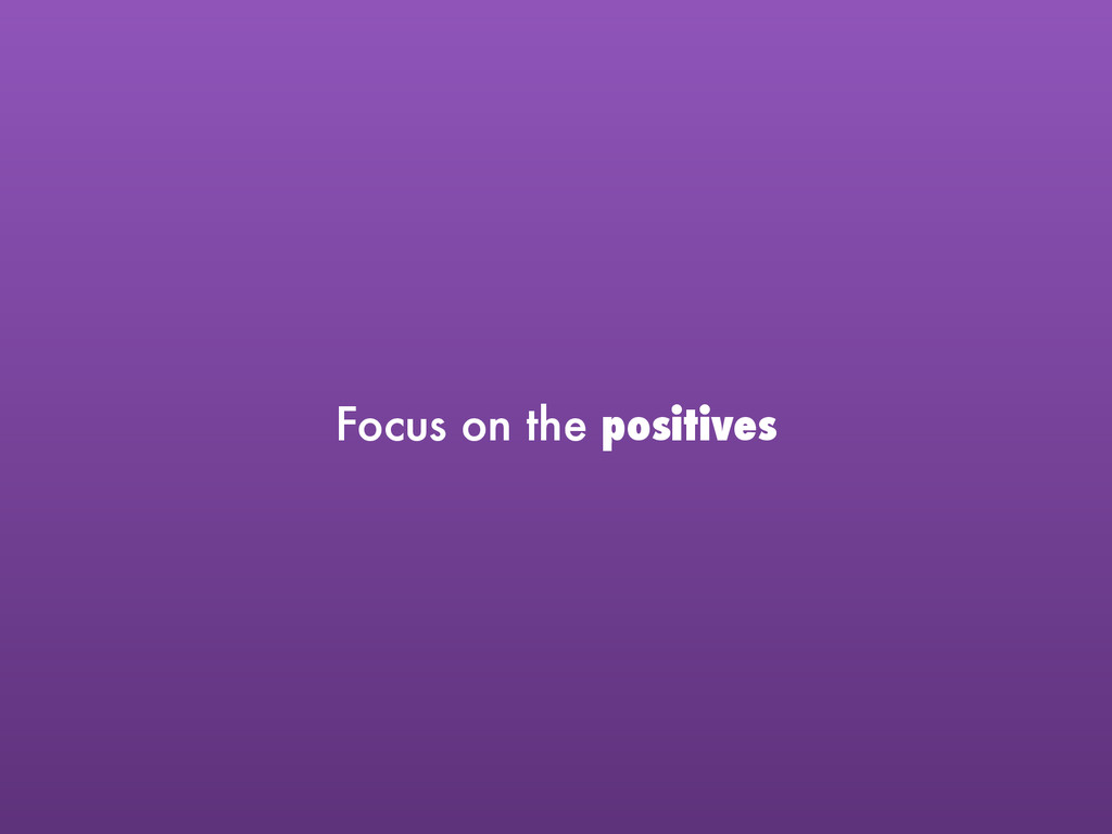 Focus on the positives
