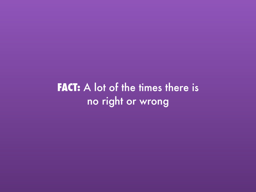 FACT: A lot of the times there is  no right or...