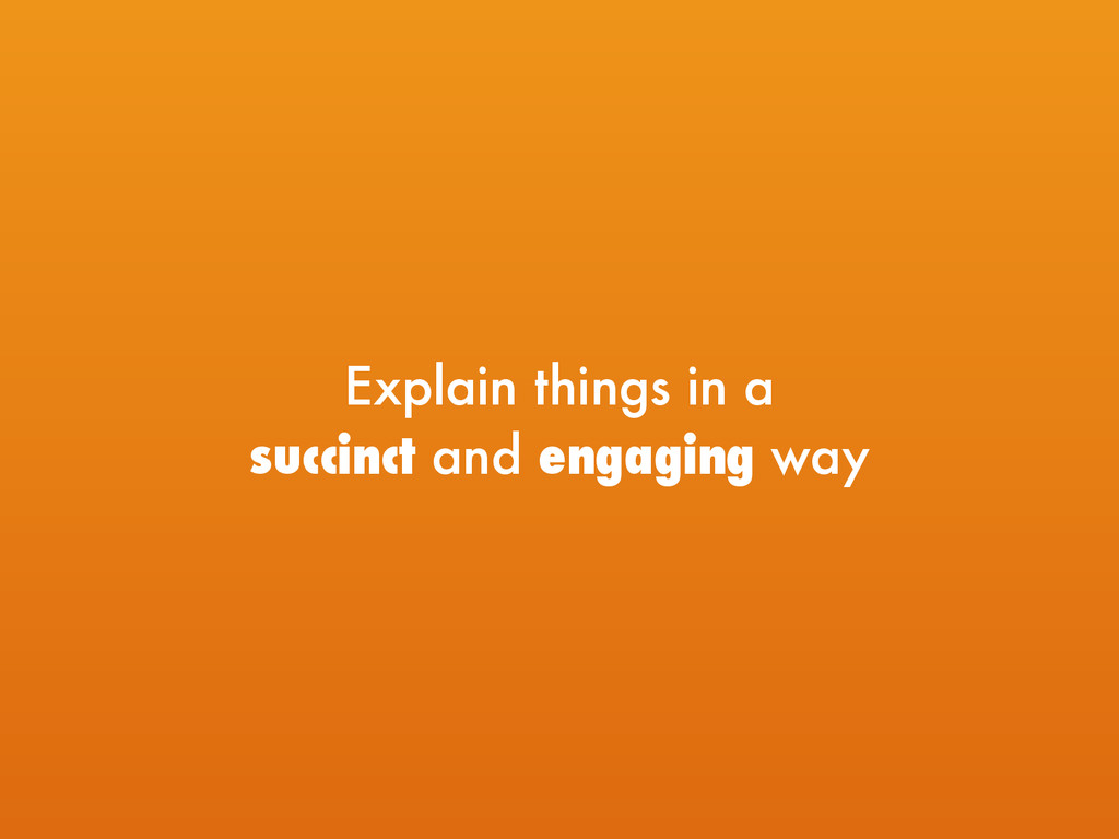 Explain things in a  succinct and engaging way