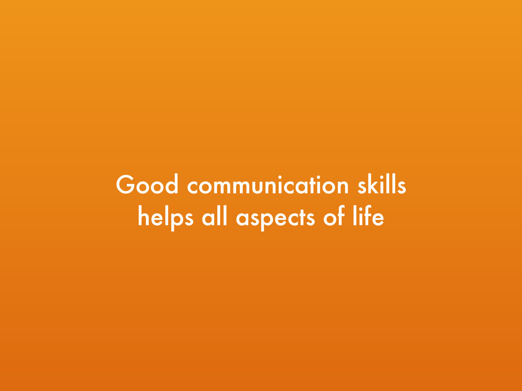 Good communication skills helps all aspects of...