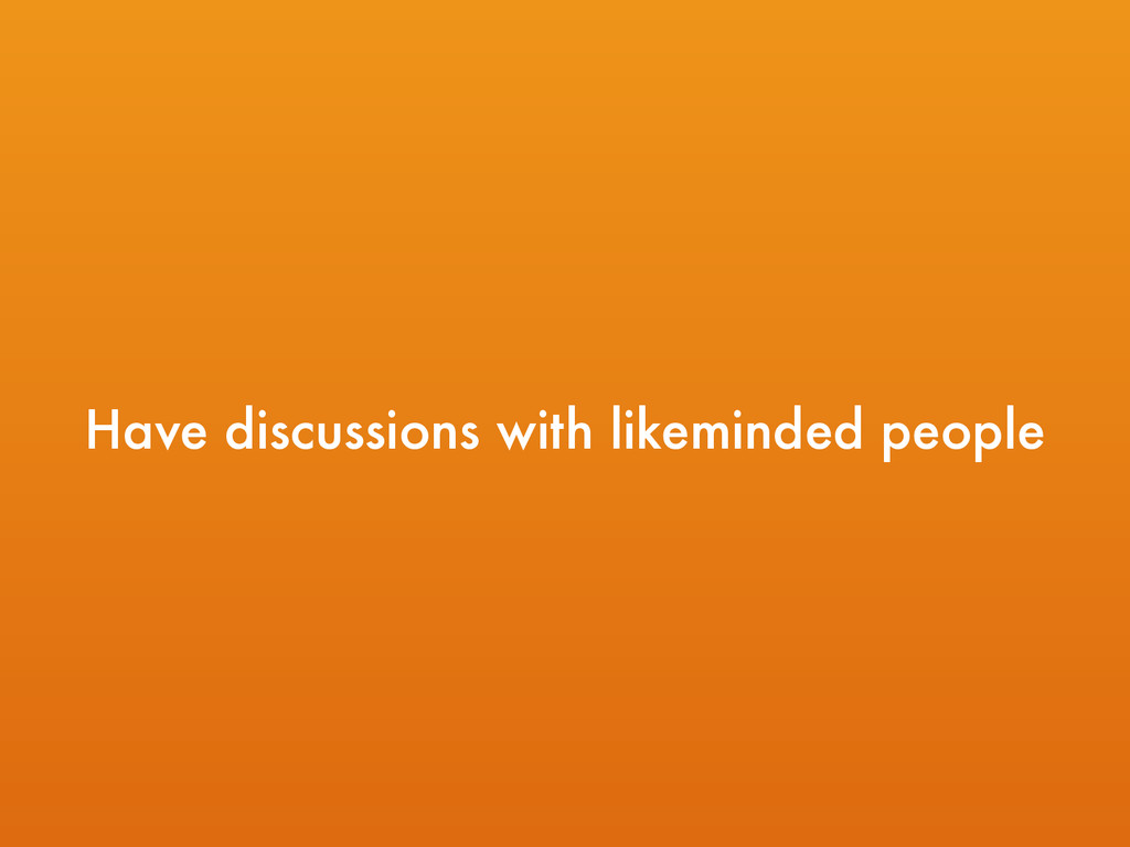Have discussions with likeminded people