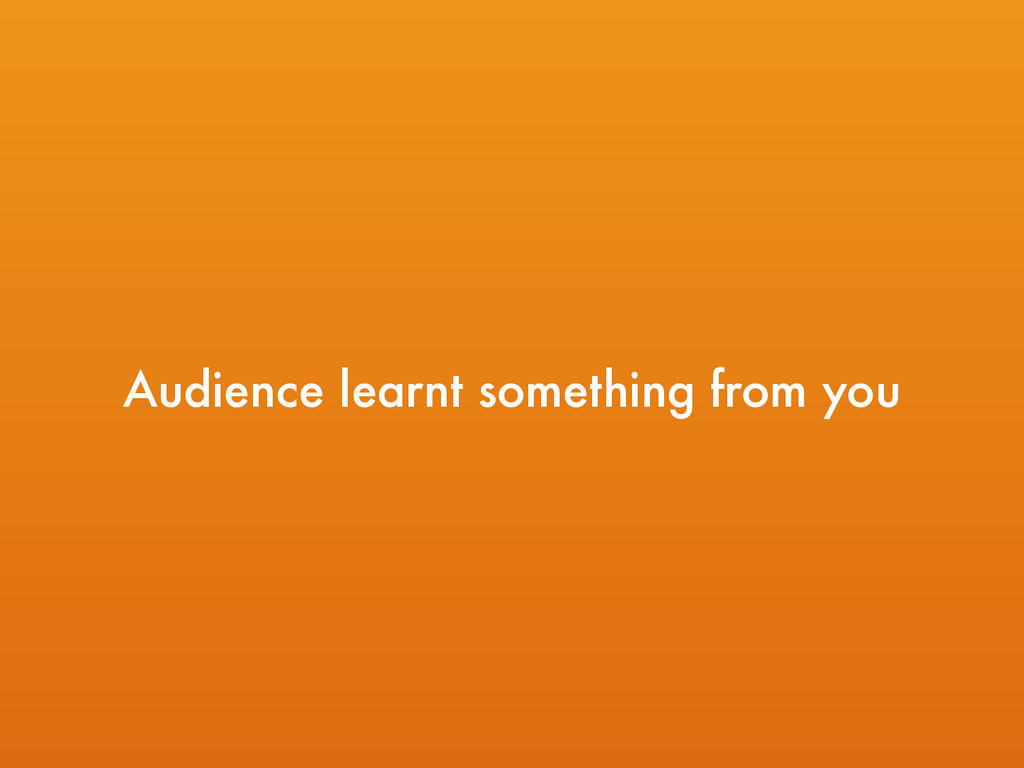 Audience learnt something from you