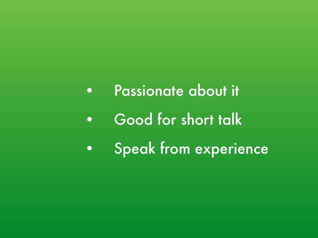 • Passionate about it • Good for short talk • S...