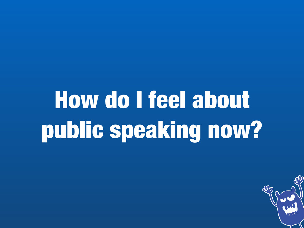 How do I feel about  public speaking now?