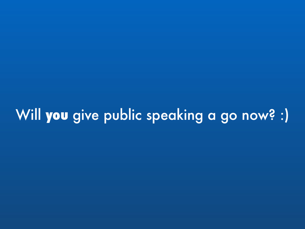 Will you give public speaking a go now? :)