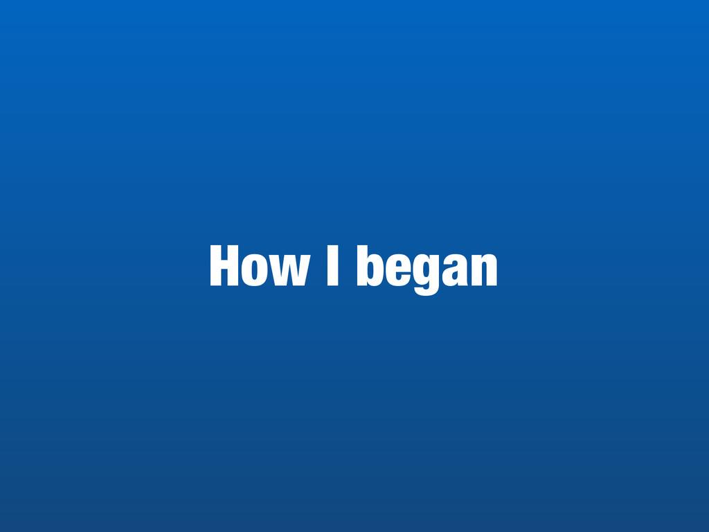 How I began