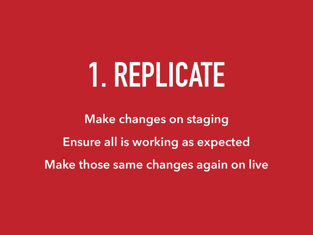 1. REPLICATE Make changes on staging Ensure all...