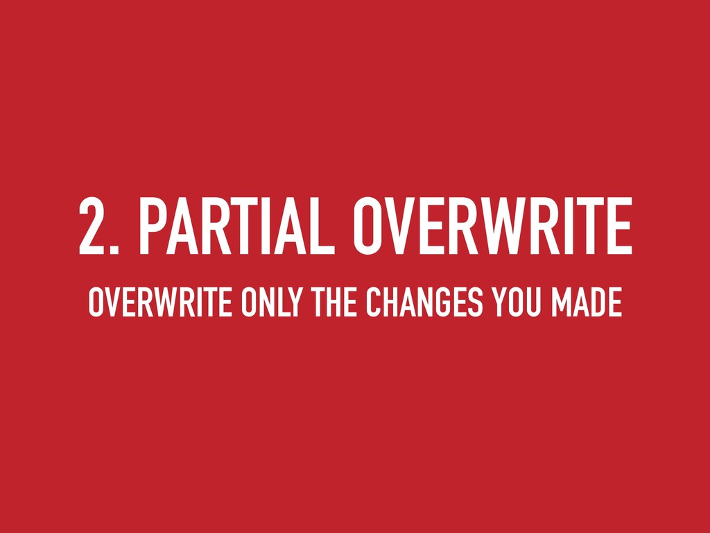 2. PARTIAL OVERWRITE OVERWRITE ONLY THE CHANGES...