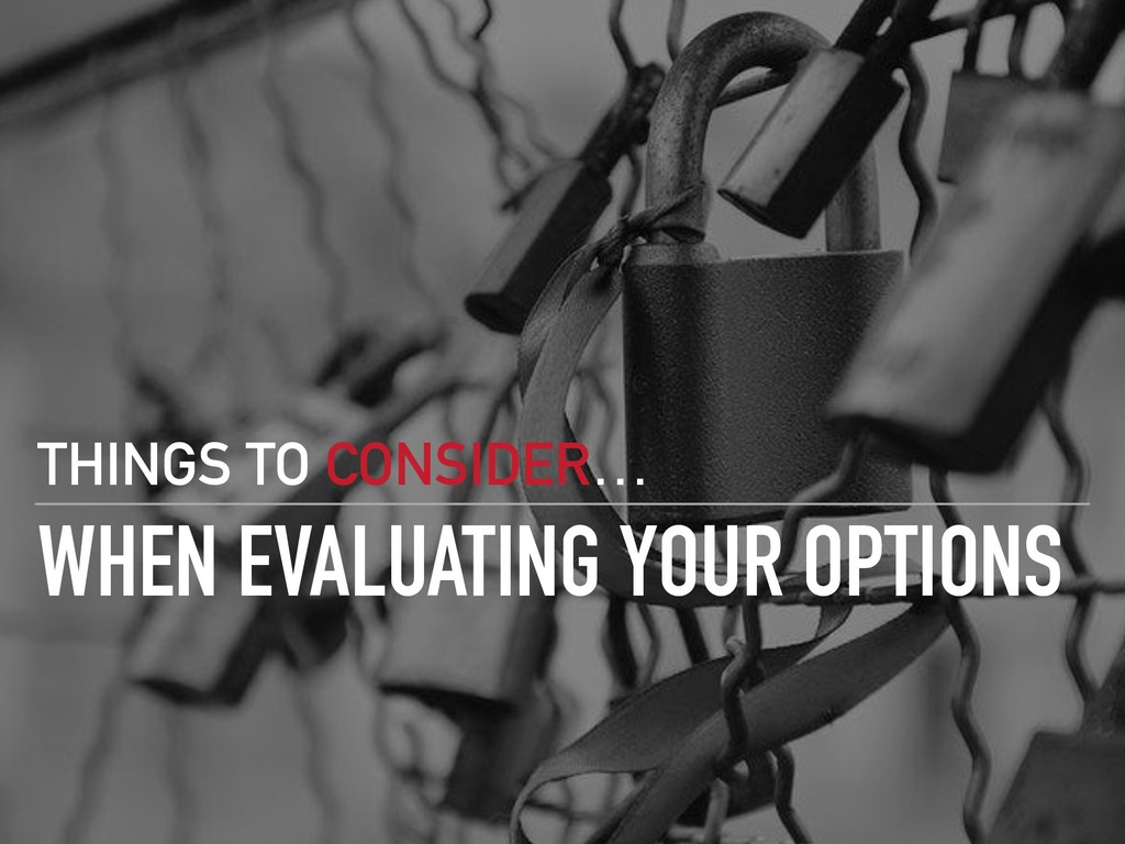 WHEN EVALUATING YOUR OPTIONS THINGS TO CONSIDER…