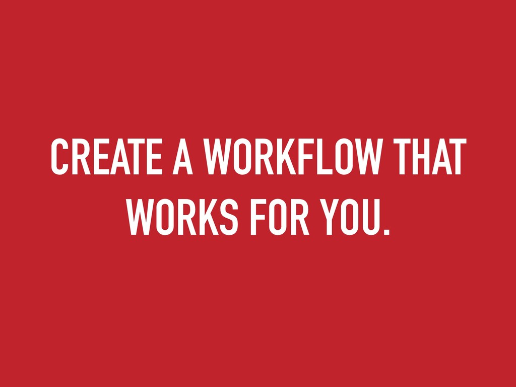 CREATE A WORKFLOW THAT WORKS FOR YOU.