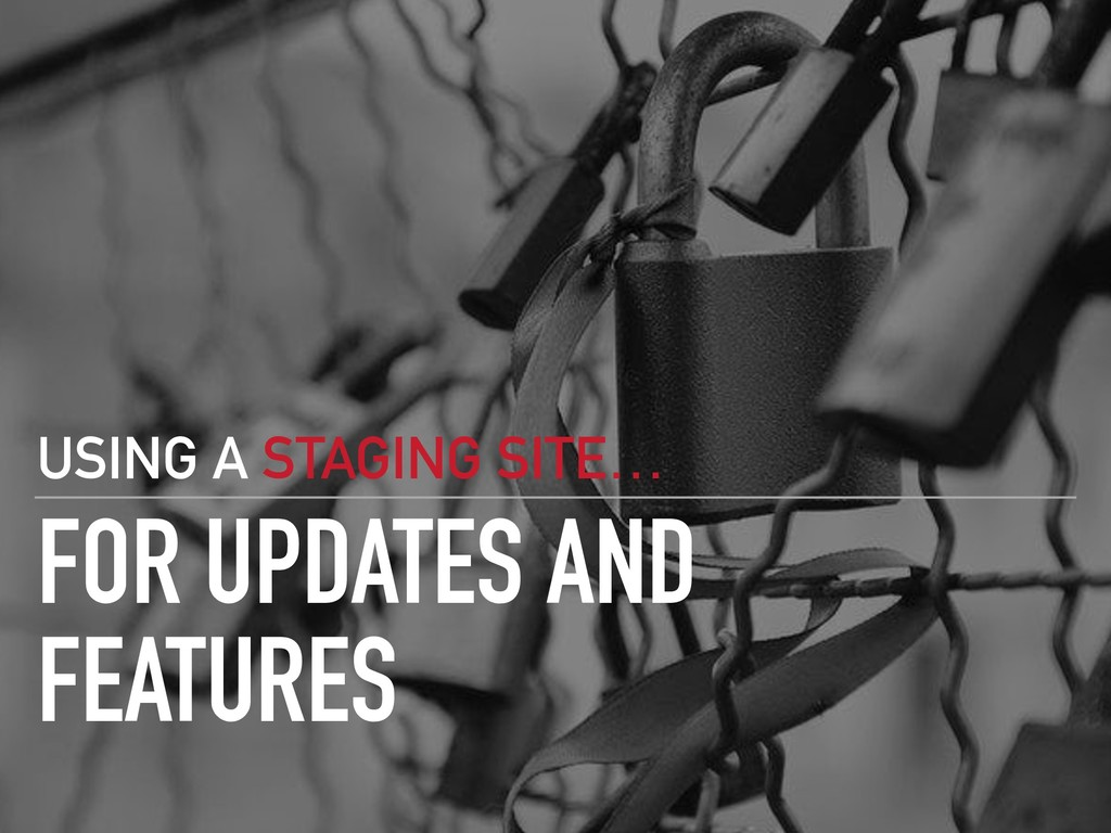 FOR UPDATES AND FEATURES USING A STAGING SITE…