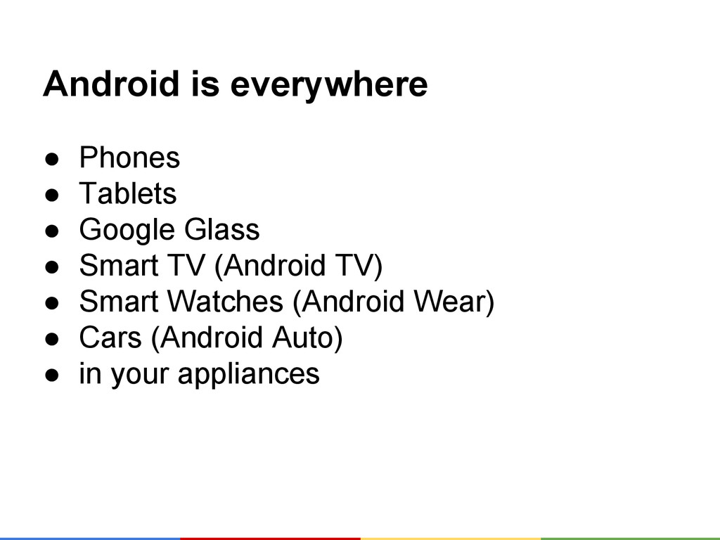 Android is everywhere ● Phones ● Tablets ● Goog...