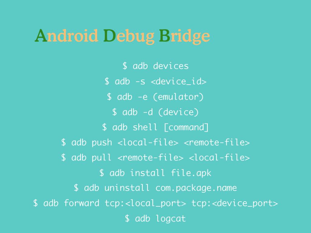 $ adb -d (device) $ adb -e (emulator) $ adb -s ...