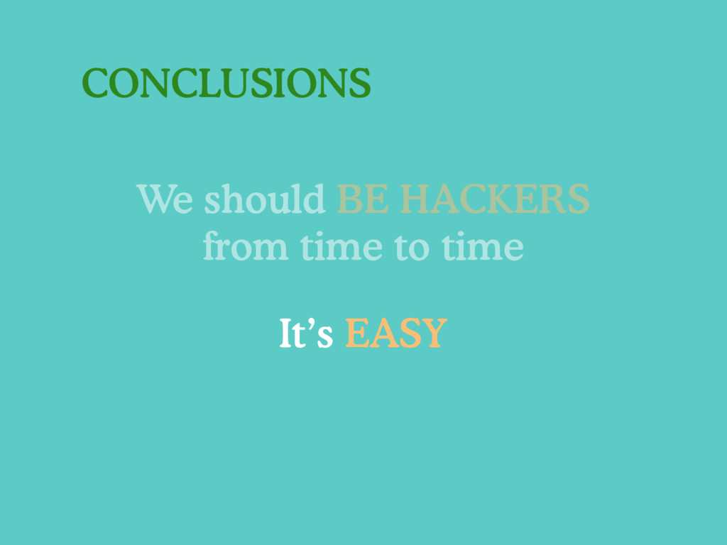 CONCLUSIONS We should BE HACKERS from time to t...