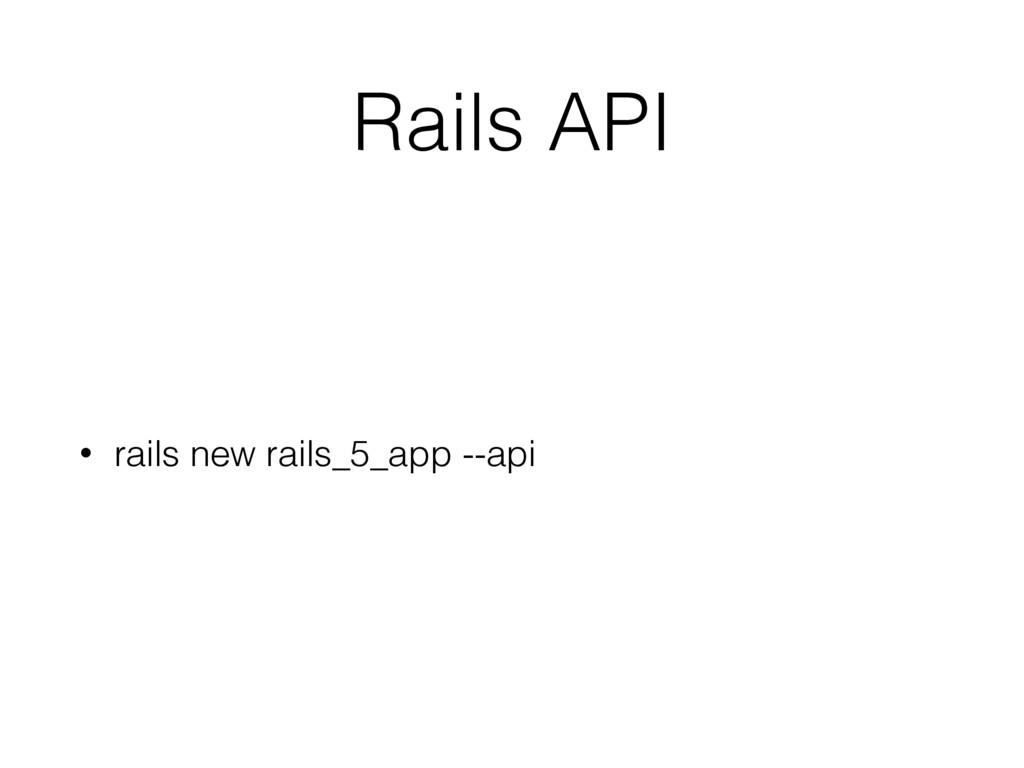 Rails API • rails new rails_5_app --api