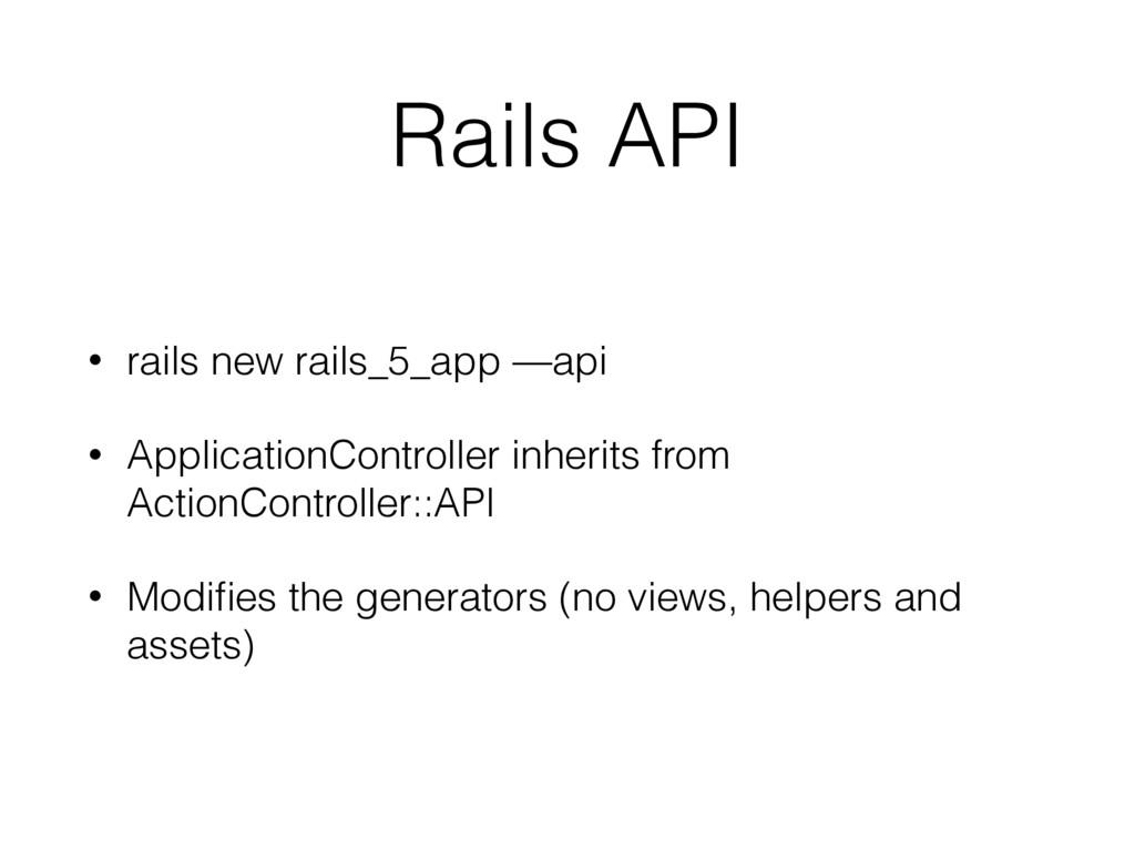 Rails API • rails new rails_5_app —api • Applic...