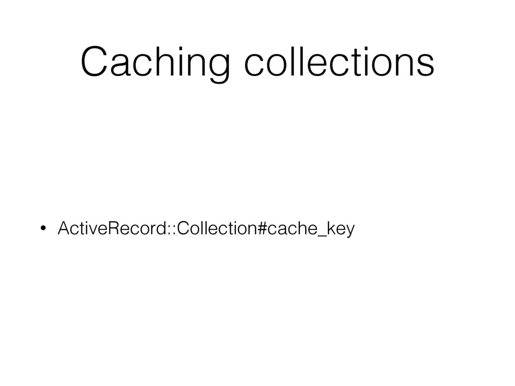 Caching collections • ActiveRecord::Collection#...