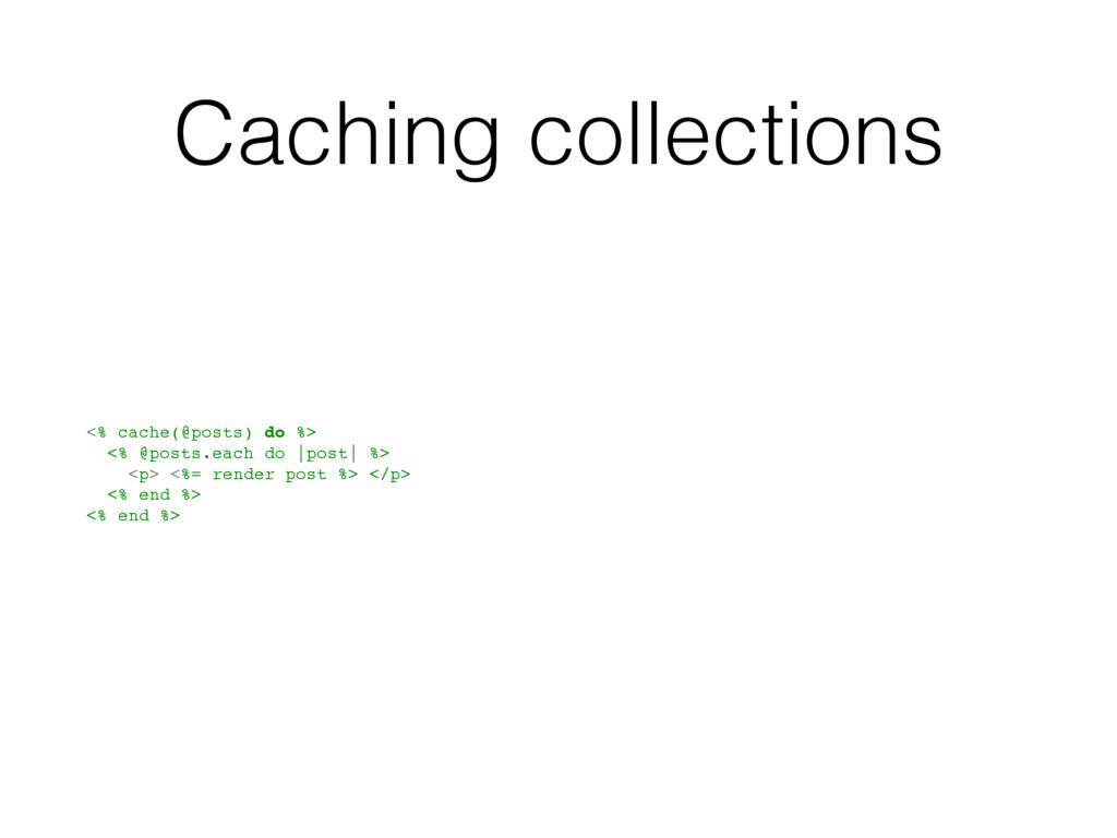 Caching collections <% cache(@posts) do %> <% @...