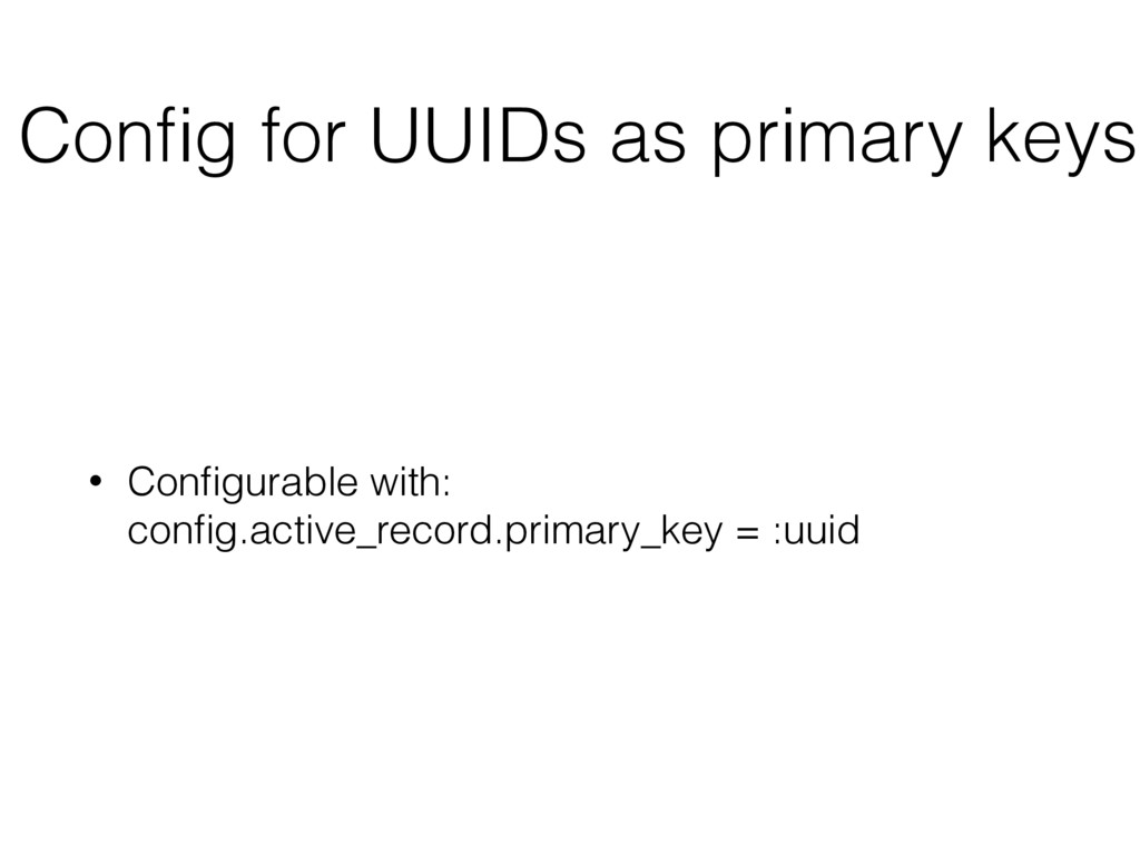 Config for UUIDs as primary keys • Configurable w...