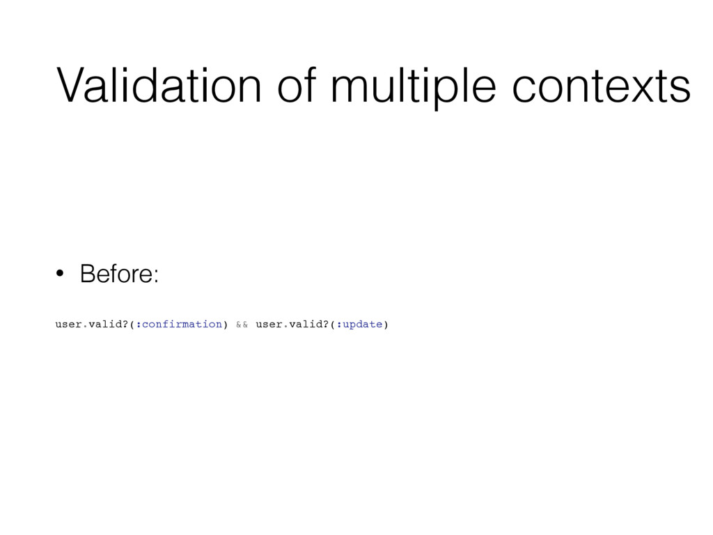 Validation of multiple contexts • Before: user....