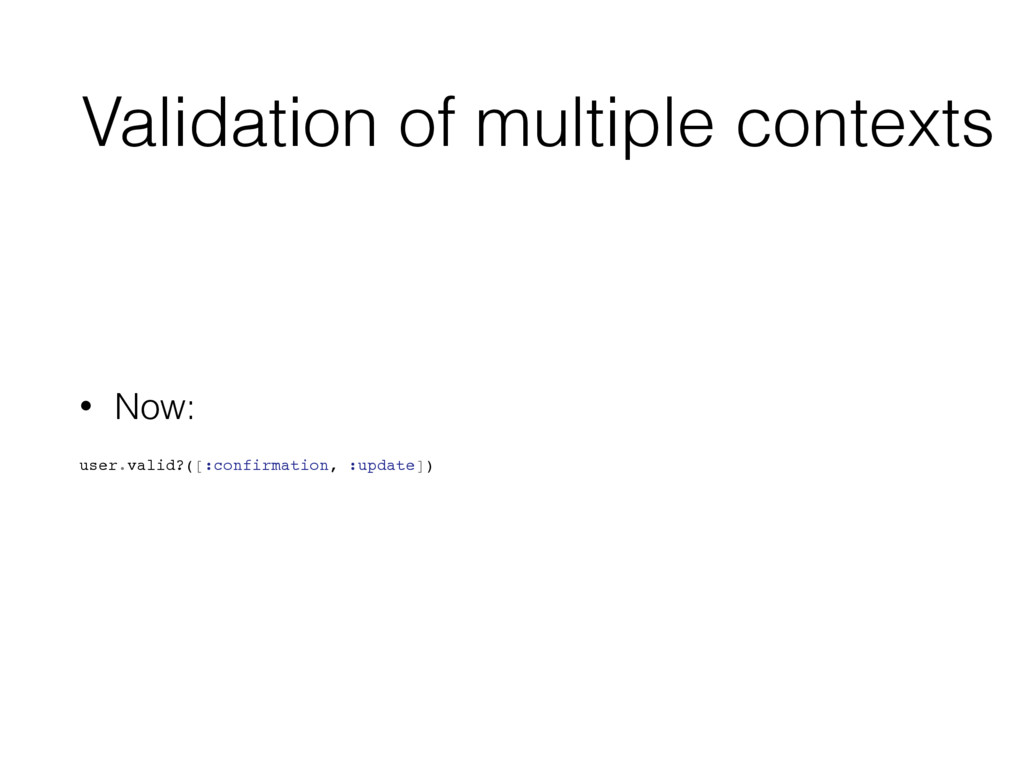 Validation of multiple contexts • Now: user.val...