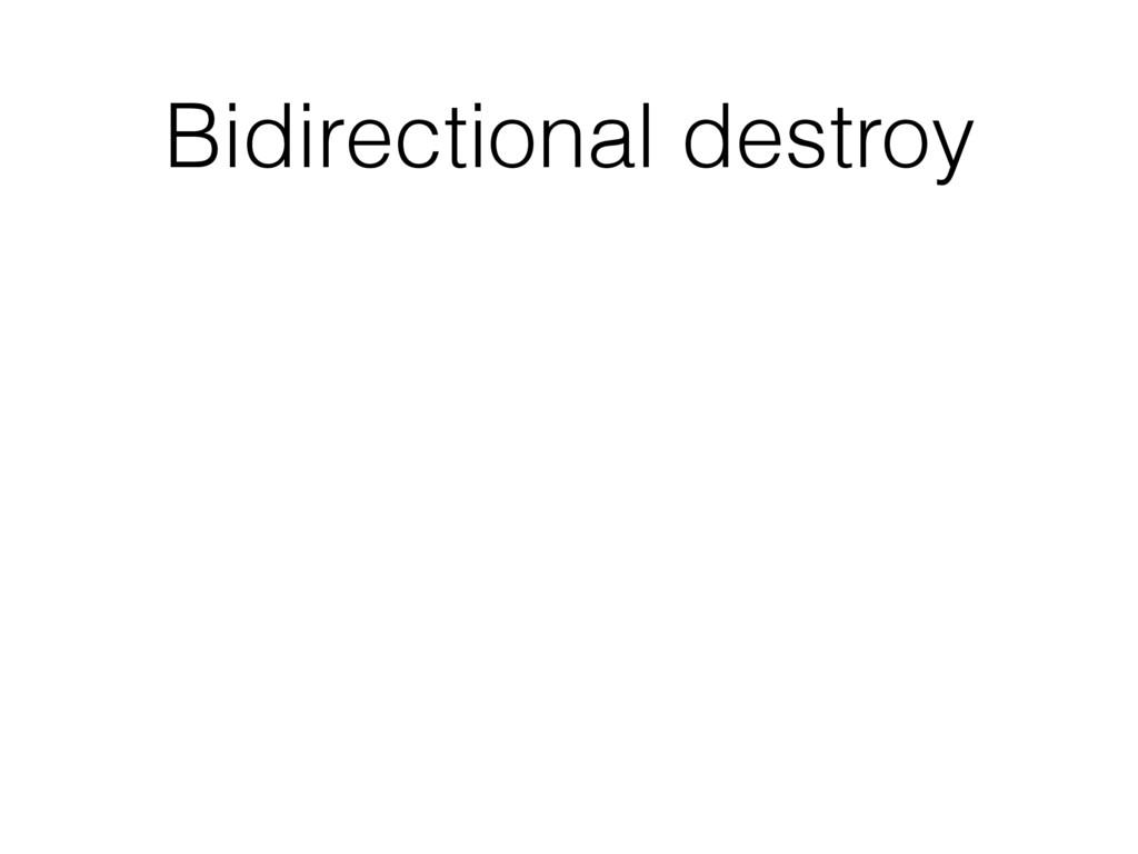 Bidirectional destroy