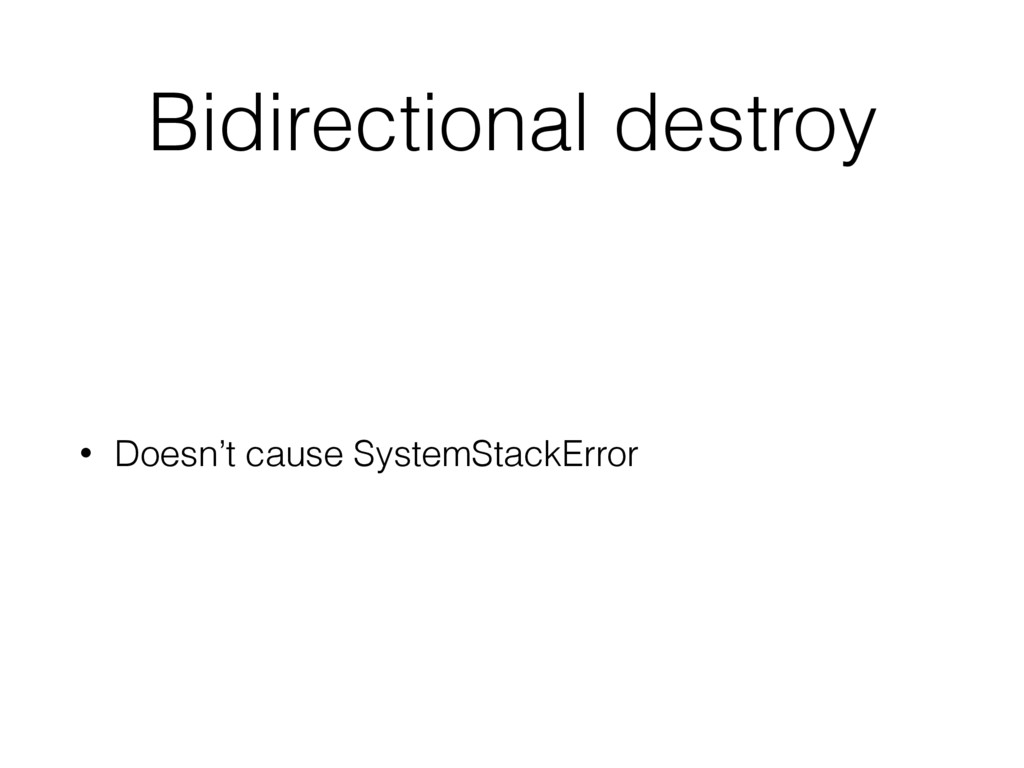 Bidirectional destroy • Doesn't cause SystemSta...