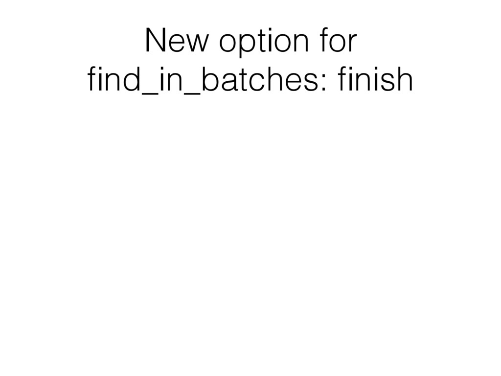 New option for find_in_batches: finish