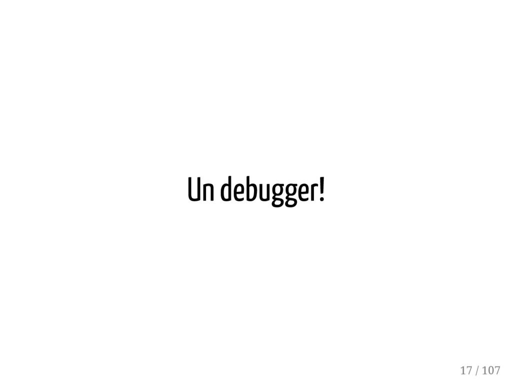 Un debugger! 17 / 107