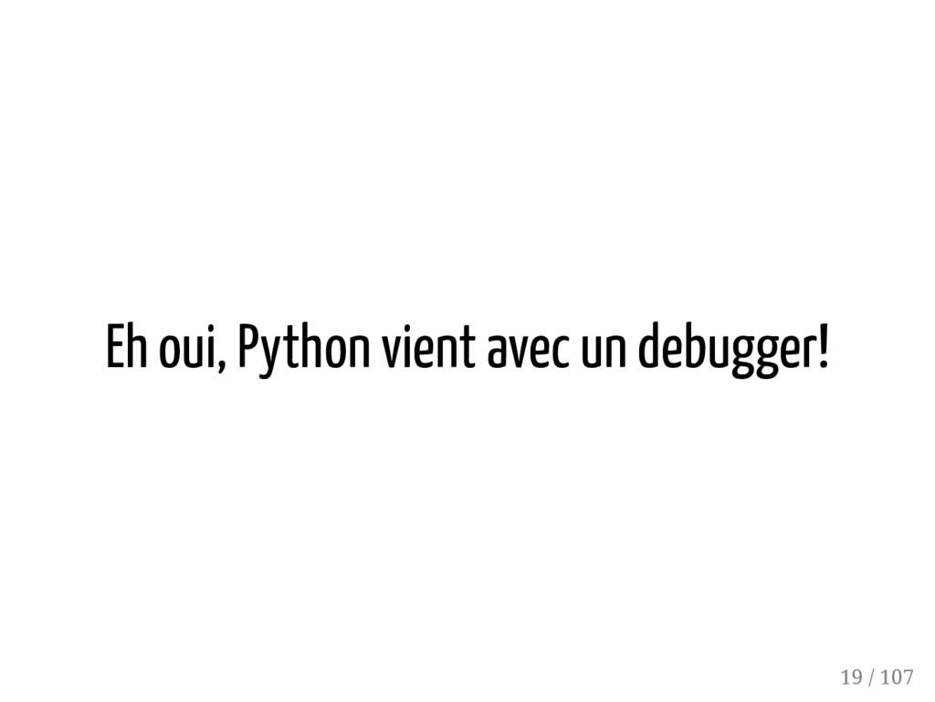 Eh oui, Python vient avec un debugger! 19 / 107