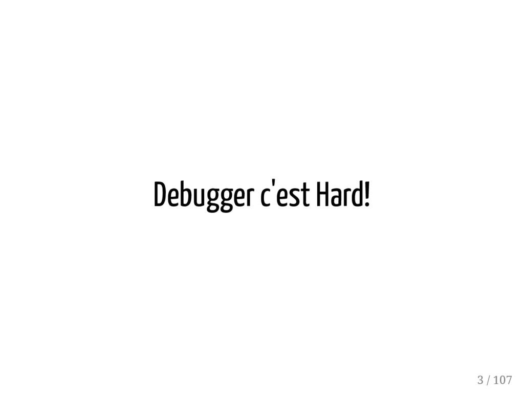 Debugger c'est Hard! 3 / 107