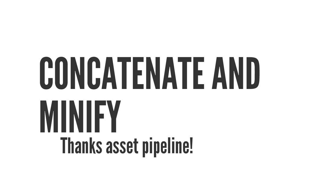 CONCATENATE AND MINIFY Thanks asset pipeline!