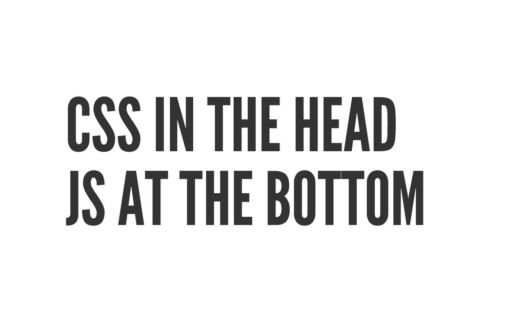 CSS IN THE HEAD JS AT THE BOTTOM