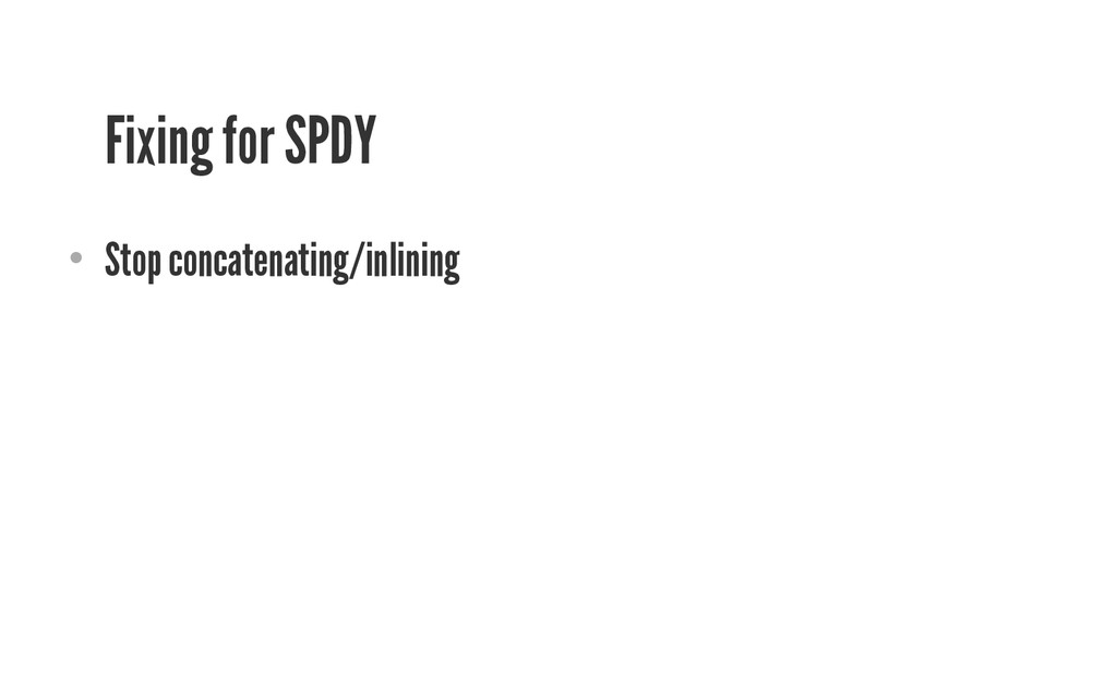 Fixing for SPDY • Stop concatenating/inlining