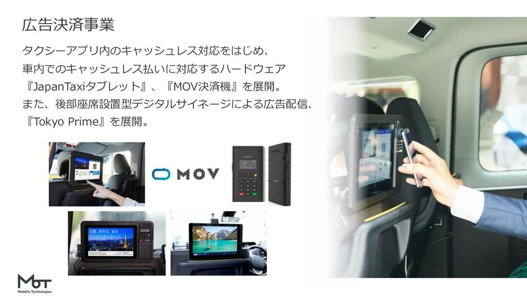広告決済事業 タクシーアプリ内のキャッシュレス対応をはじめ、 ⾞内でのキャッシュレス払いに対応...