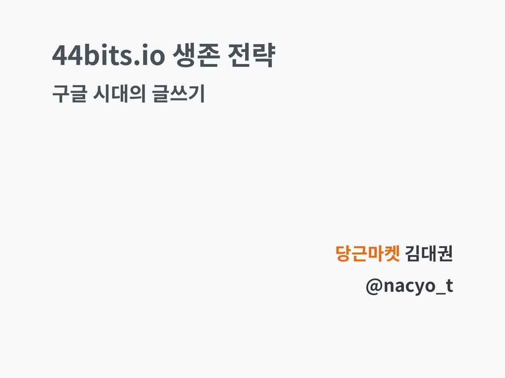 44bits.io 생존 전략 당근마켓 김대권 @nacyo_t 구글 시대의 글쓰기