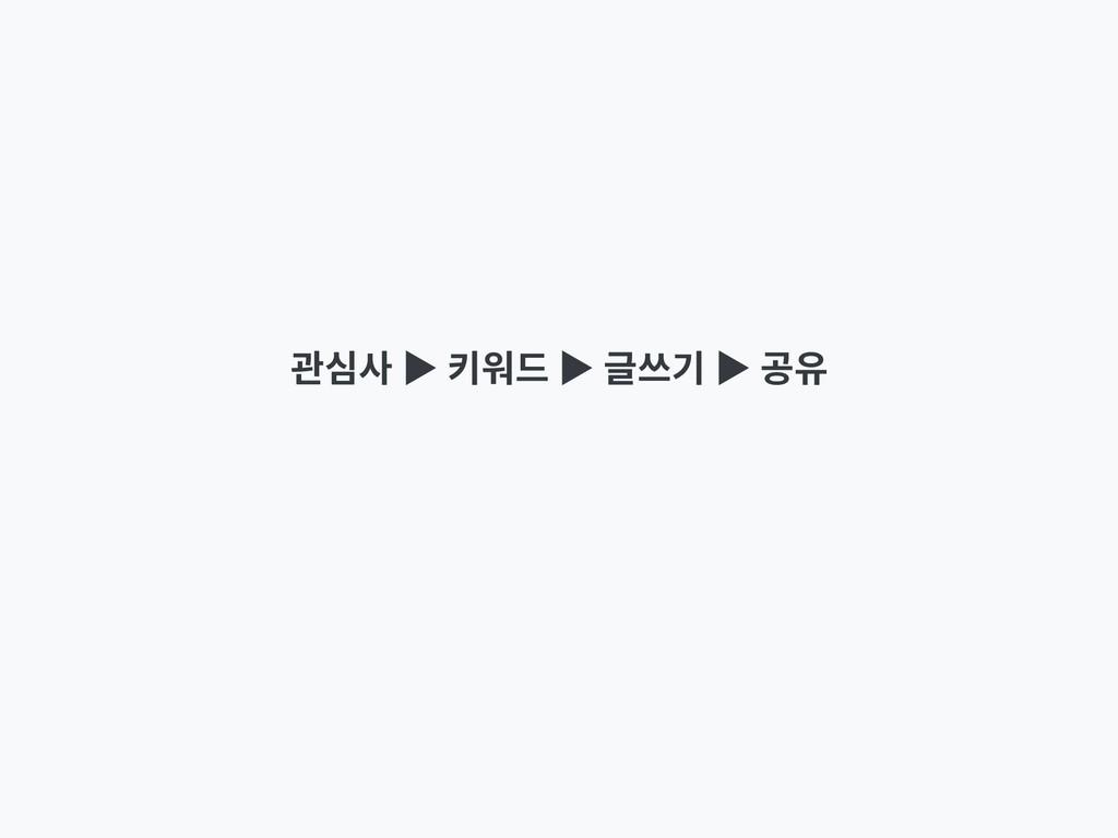 관심사 ▶ 키워드 ▶ 글쓰기 ▶ 공유