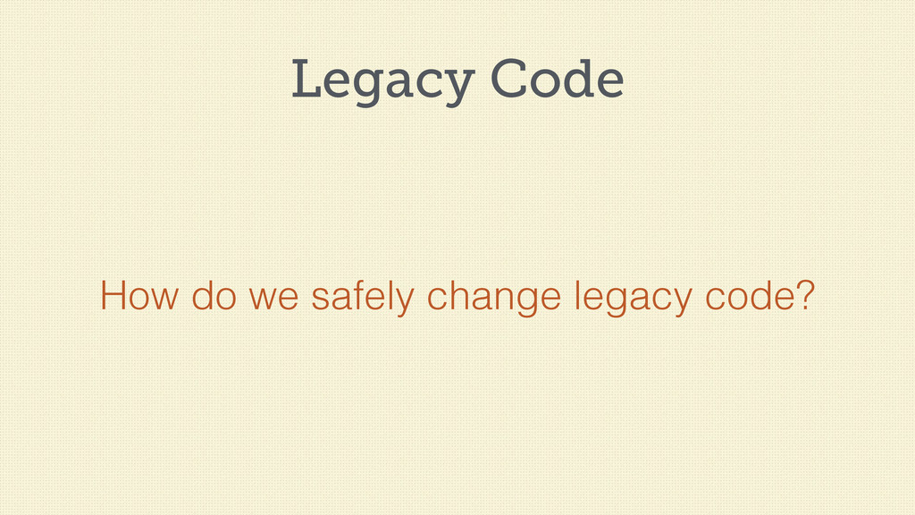 Legacy Code How do we safely change legacy code?