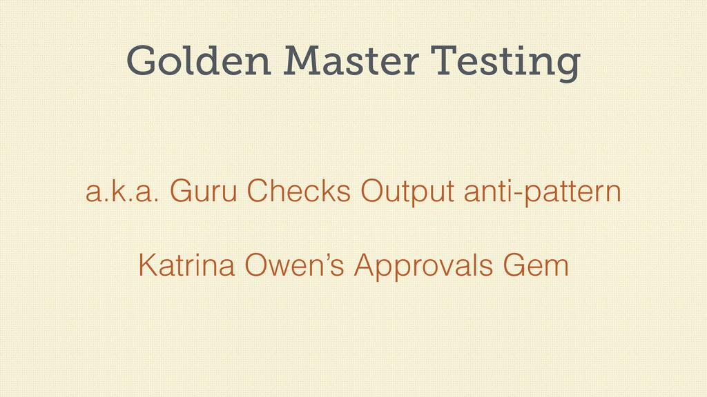Golden Master Testing a.k.a. Guru Checks Output...