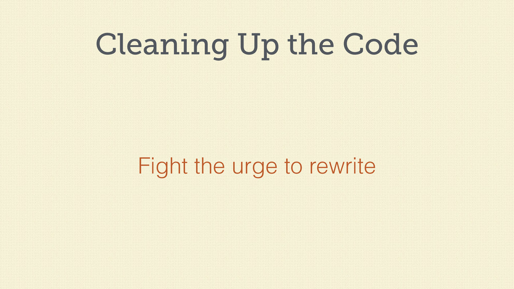 Cleaning Up the Code Fight the urge to rewrite