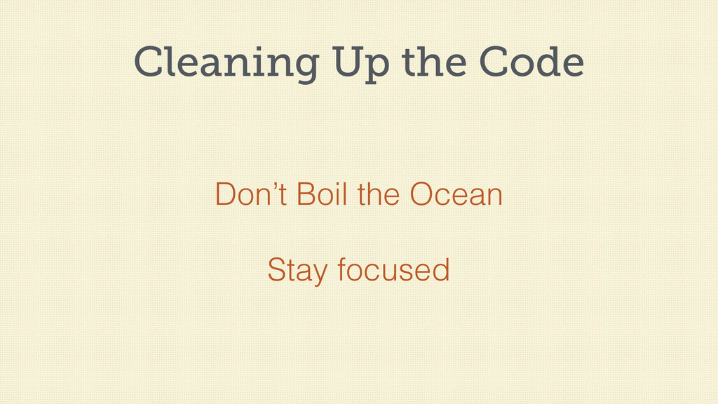 Cleaning Up the Code Don't Boil the Ocean Stay ...
