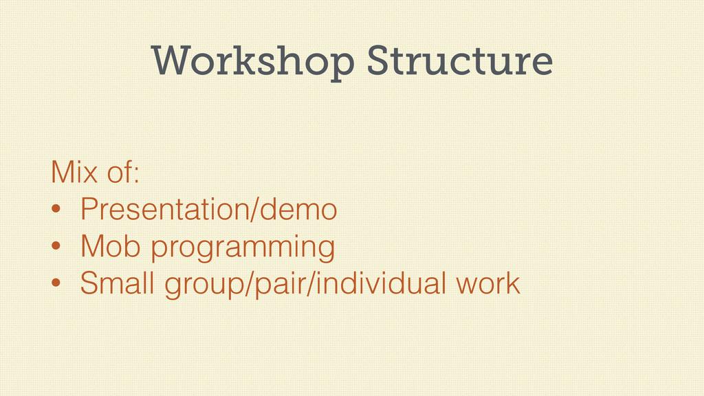 Workshop Structure Mix of: • Presentation/demo ...