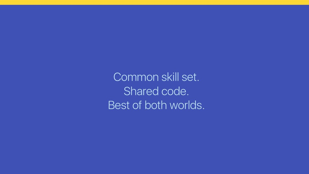 Common skill set. Shared code. Best of both wor...