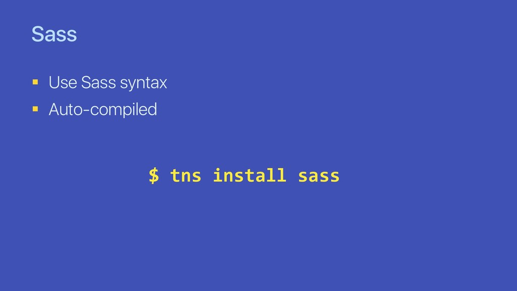 Sass § Use Sass syntax § Auto-compiled $ tns in...