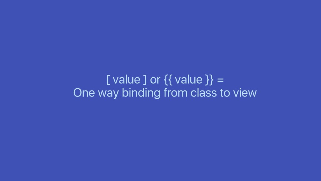 [ value ] or {{ value }} = One way binding from...