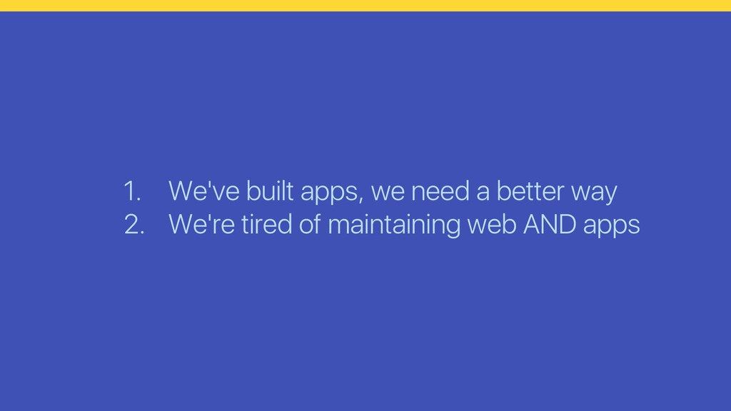 1. We've built apps, we need a better way 2. We...