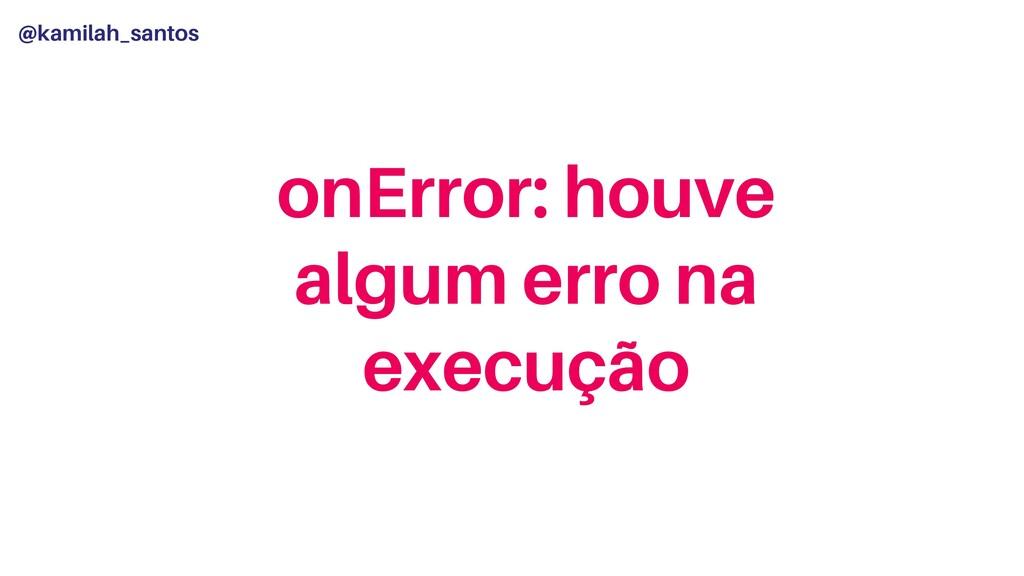 @kamilah_santos onError: houve algum erro na ex...